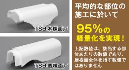 TSB本棟面戸 / TSB寄棟面戸 平均的な部位の施工に於いて95%の軽量化を実現!