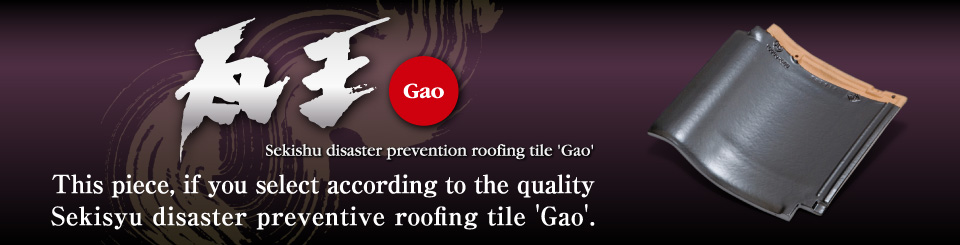 This piece, if you  select according to the quality Sekisyu disaster preventive roofing tile 'Gao'.