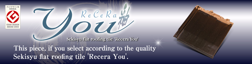This piece, if you select according to the quality Sekisyu flat roofing tile 'Recera You'.