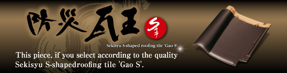 This piece, if you select according to the quality Sekisyu S-shapedroofing tile 'Gao S'.