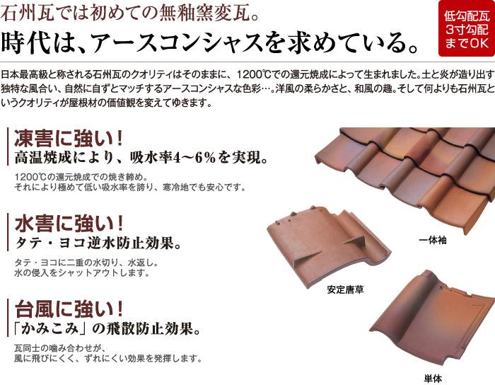 石州瓦では初めての無釉窯変瓦。時代はアースコンシャスを求めている。     日本最高級と称される石州瓦のクオリティはそのままに、1200℃での還元焼成によって生まれました。土と炎が造り出す独特な風合い、自然に自ずとマッチするアースコンシャスな色彩…。洋風の柔らかさと、和風の趣。そして何よりも石州瓦というクオリティが屋根材の価値観を変えてゆきます。           冷害に強い!-高温焼成により、吸水率4〜6%を実現。     耐風に強い!-「かみこみ」の飛散防止効果。
